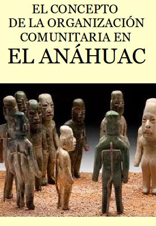 EL CONCEPTO DE LA ORGANIZACIÓN COMUNITARIA EN EL ANÁHUAC. Ensayo